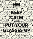KEEP CALM AND PUT YOUR GLASSES UP - Personalised Poster large