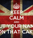 KEEP CALM AND PUT YOUR NAME ON THAT CAKE - Personalised Poster large