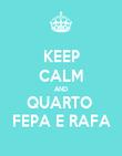 KEEP CALM AND QUARTO  FEPA E RAFA - Personalised Poster large