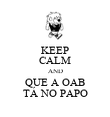 KEEP CALM AND QUE A OAB TÁ NO PAPO - Personalised Poster large