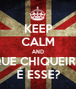 KEEP CALM AND QUE CHIQUEIRO É ESSE? - Personalised Poster large