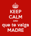 KEEP CALM AND que te valga MADRE - Personalised Poster large