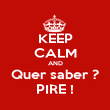 KEEP CALM AND Quer saber ? PIRE ! - Personalised Poster large