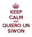 KEEP CALM AND  QUIERO UN  SIWON - Personalised Poster large