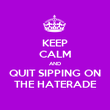 KEEP CALM AND QUIT SIPPING ON THE HATERADE - Personalised Poster large