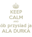 KEEP CALM AND Rób przysiad jak ALA DURKA - Personalised Poster large