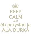KEEP CALM AND Rób przysiad jak ALA DURKA - Personalised Poster large