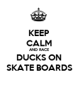 KEEP CALM AND RACE DUCKS ON SKATE BOARDS - Personalised Poster large