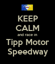 KEEP CALM and race in Tipp Motor Speedway - Personalised Poster large