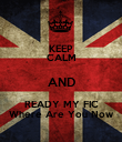 KEEP CALM AND READY MY FIC Where Are You Now - Personalised Poster large