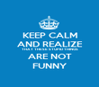 KEEP CALM AND REALIZE THAT THESE STUPID THINGS ARE NOT FUNNY - Personalised Poster large