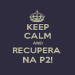 KEEP CALM AND RECUPERA  NA P2! - Personalised Poster large