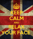 KEEP CALM AND RELAX YOUR FACE  - Personalised Poster small