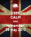 KEEP CALM AND remember 29 may 2012 - Personalised Poster large