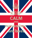KEEP CALM AND remember  am boss - Personalised Poster large