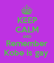 KEEP CALM AND Remember Kobe is gay  - Personalised Poster large