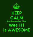 KEEP CALM And Remember That Wes 111 is AWESOME - Personalised Poster large