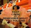 KEEP CALM AND REMEMBER WHAT YOU TOLD ME - Personalised Poster large