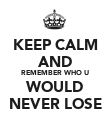 KEEP CALM AND REMEMBER WHO U WOULD NEVER LOSE - Personalised Poster large