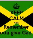 KEEP CALM AND Remember You gotta give Gad Tanks - Personalised Poster large