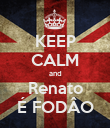 KEEP CALM and Renato É FODÂO - Personalised Poster large
