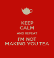 KEEP CALM AND REPEAT I'M NOT MAKING YOU TEA - Personalised Poster large