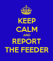 KEEP CALM AND REPORT THE FEEDER - Personalised Poster large
