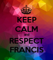 KEEP CALM and RESPECT FRANCIS - Personalised Poster large