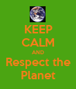 KEEP CALM AND Respect the Planet - Personalised Poster large