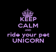 KEEP CALM AND ride your pet UNICORN - Personalised Poster large