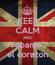 KEEP CALM AND robame  el corazon - Personalised Poster large