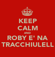 KEEP CALM AND ROBY E' NA TRACCHIULELL - Personalised Poster large