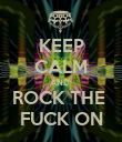 KEEP CALM AND  ROCK THE  FUCK ON - Personalised Poster large