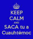 KEEP CALM AND SACA tu a Cuauhtémoc - Personalised Poster large