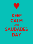 KEEP CALM AND SAUDADES DAY - Personalised Poster large