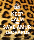 KEEP CALM AND SAVE AMUR  LEOPARDS - Personalised Poster small