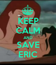 KEEP CALM AND SAVE ERIC - Personalised Poster large
