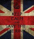 KEEP CALM AND SAVE THE   ICE RINK  - Personalised Poster large