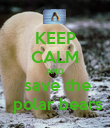 KEEP CALM AND  save the  polar bears - Personalised Poster large