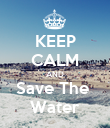 KEEP CALM AND Save The  Water - Personalised Poster large