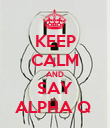 KEEP CALM AND SAY ALPHA Q  - Personalised Poster large