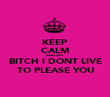 KEEP CALM AND SAY BITCH I DONT LIVE TO PLEASE YOU - Personalised Poster large
