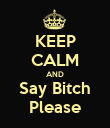 KEEP CALM AND Say Bitch Please - Personalised Poster large