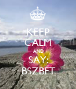 KEEP CALM AND SAY: BSZBFT - Personalised Poster large