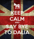 KEEP CALM AND SAY BYE TO DALIA - Personalised Poster large