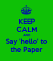 KEEP CALM AND Say 'hello' to the Paper - Personalised Poster large