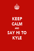 KEEP CALM AND SAY HI TO KYLE - Personalised Poster large