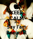 KEEP CALM And Say I'am Beautiful - Personalised Poster large