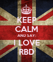 KEEP CALM AND SAY: I LOVE RBD - Personalised Poster large