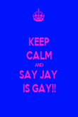 KEEP CALM AND SAY JAY  IS GAY!! - Personalised Poster large